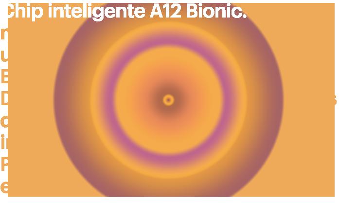 A12 Bionic inteligente. Es el chip más inteligente y más potenteen un smartphone con nuestro motor neuralde última generación. Para divertidas experiencias de realidad aumentada. Retratos increíbles conControl de profundidad. Y velocidad y fluidez en todo lo que haces.